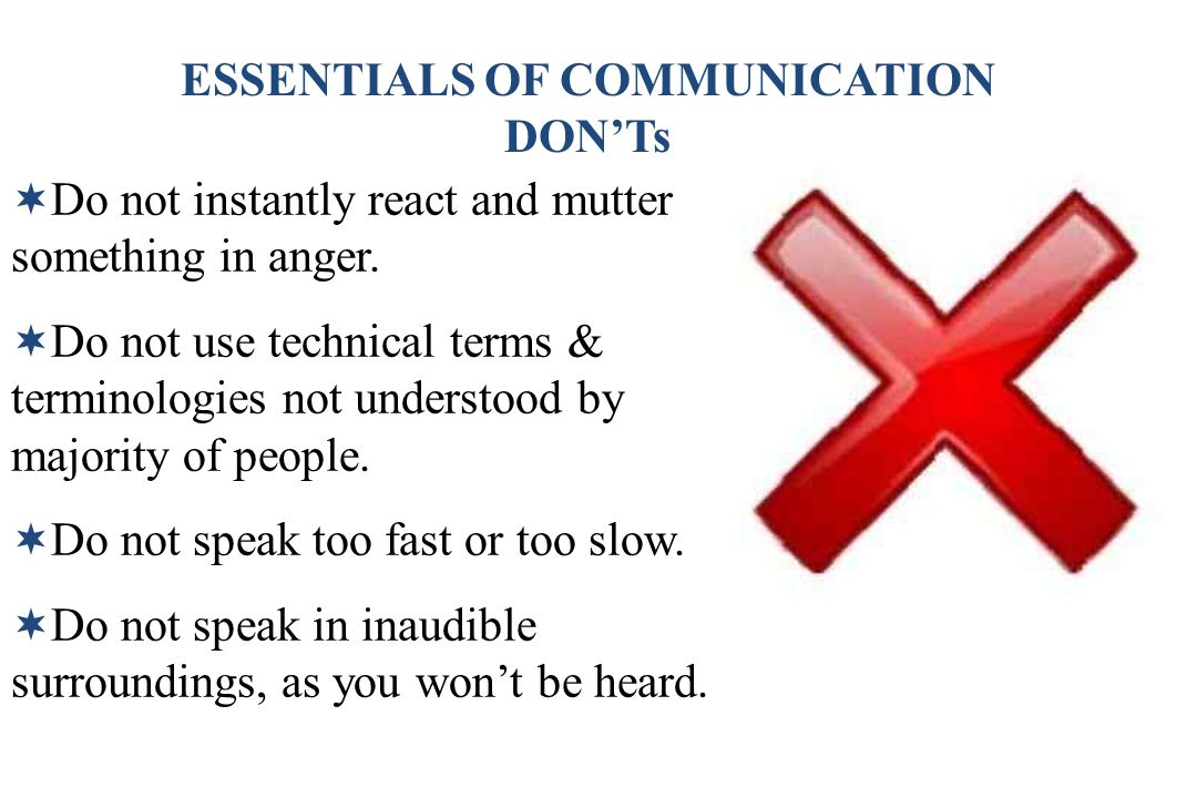 ESSENTIALS OF COMMUNICATION DON'Ts  Do not instantly react and mutter something in anger.  Do not use technical terms & terminologies not understood