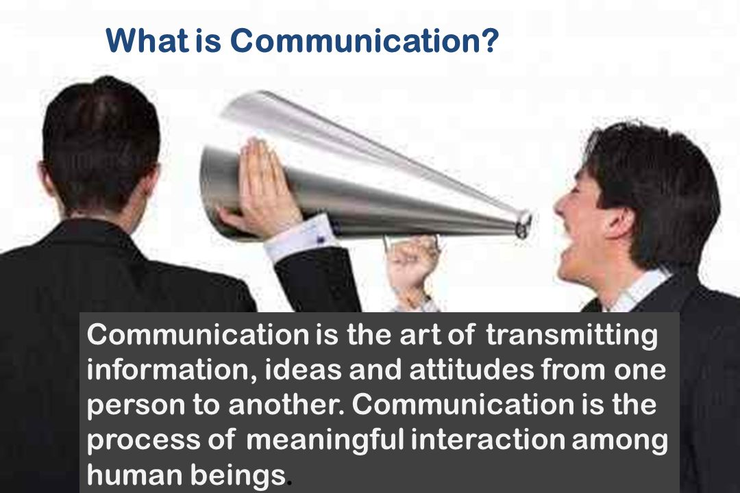 What is Communication? Communication is the art of transmitting information, ideas and attitudes from one person to another. Communication is the proc