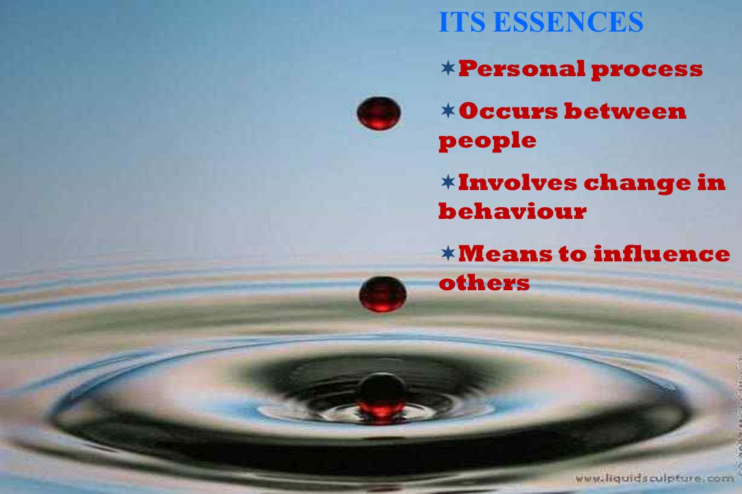 ITS ESSENCES  Personal process  Occurs between people  Involves change in behaviour  Means to influence others