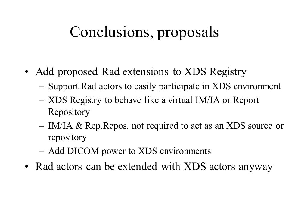 Conclusions, proposals Add proposed Rad extensions to XDS Registry –Support Rad actors to easily participate in XDS environment –XDS Registry to behave like a virtual IM/IA or Report Repository –IM/IA & Rep.Repos.