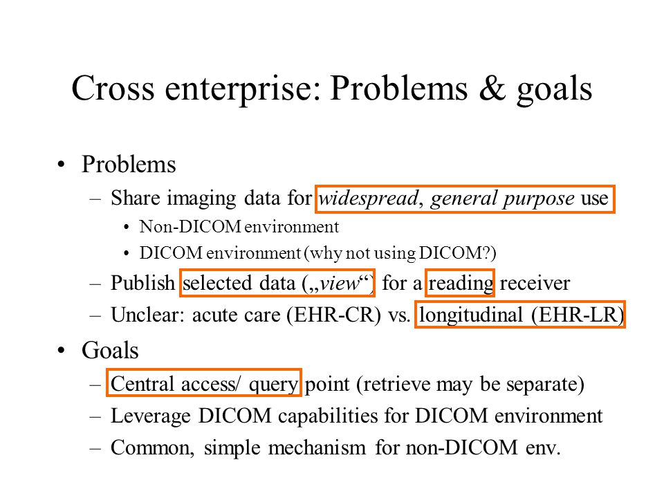 """Cross enterprise: Problems & goals Problems –Share imaging data for widespread, general purpose use Non-DICOM environment DICOM environment (why not using DICOM ) –Publish selected data (""""view ) for a reading receiver –Unclear: acute care (EHR-CR) vs."""