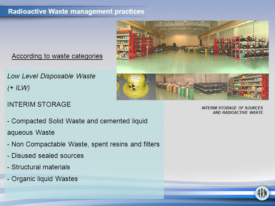 Low Level Disposable Waste (+ ILW) INTERIM STORAGE - Compacted Solid Waste and cemented liquid aqueous Waste - Non Compactable Waste, spent resins and filters - Disused sealed sources - Structural materials - Organic liquid Wastes INTERIM STORAGE OF SOURCES AND RADIOACTIVE WASTE According to waste categories Radioactive Waste management practices