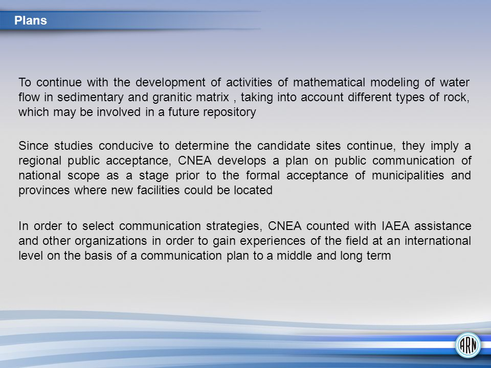 Since studies conducive to determine the candidate sites continue, they imply a regional public acceptance, CNEA develops a plan on public communication of national scope as a stage prior to the formal acceptance of municipalities and provinces where new facilities could be located In order to select communication strategies, CNEA counted with IAEA assistance and other organizations in order to gain experiences of the field at an international level on the basis of a communication plan to a middle and long term Plans To continue with the development of activities of mathematical modeling of water flow in sedimentary and granitic matrix, taking into account different types of rock, which may be involved in a future repository