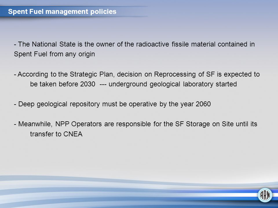 - The National State is the owner of the radioactive fissile material contained in Spent Fuel from any origin - According to the Strategic Plan, decision on Reprocessing of SF is expected to be taken before 2030 --- underground geological laboratory started - Deep geological repository must be operative by the year 2060 - Meanwhile, NPP Operators are responsible for the SF Storage on Site until its transfer to CNEA Spent Fuel management policies