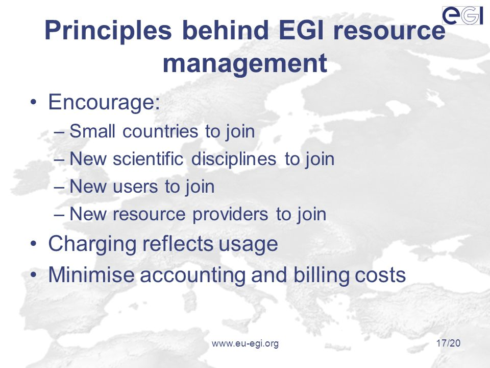 www.eu-egi.org17/20 Principles behind EGI resource management Encourage: –Small countries to join –New scientific disciplines to join –New users to join –New resource providers to join Charging reflects usage Minimise accounting and billing costs