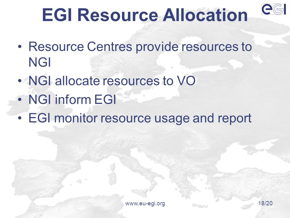 www.eu-egi.org18/20 EGI Resource Allocation Resource Centres provide resources to NGI NGI allocate resources to VO NGI inform EGI EGI monitor resource usage and report
