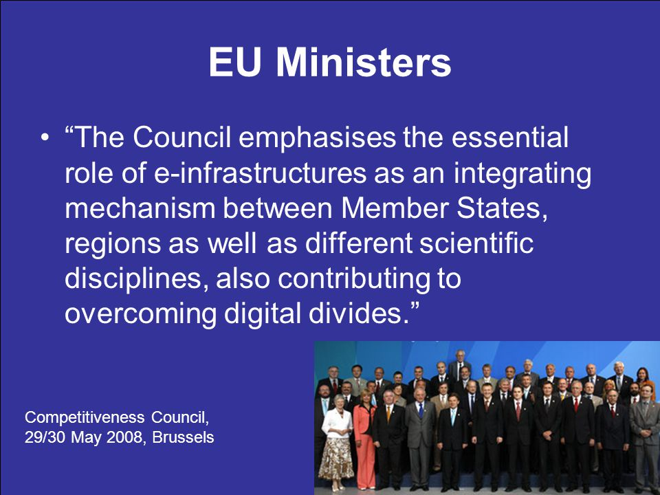 EU Ministers Competitiveness Council, 29/30 May 2008, Brussels The Council emphasises the essential role of e-infrastructures as an integrating mechanism between Member States, regions as well as different scientific disciplines, also contributing to overcoming digital divides.