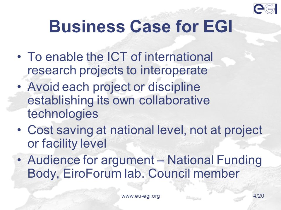 www.eu-egi.org4/20 Business Case for EGI To enable the ICT of international research projects to interoperate Avoid each project or discipline establishing its own collaborative technologies Cost saving at national level, not at project or facility level Audience for argument – National Funding Body, EiroForum lab.