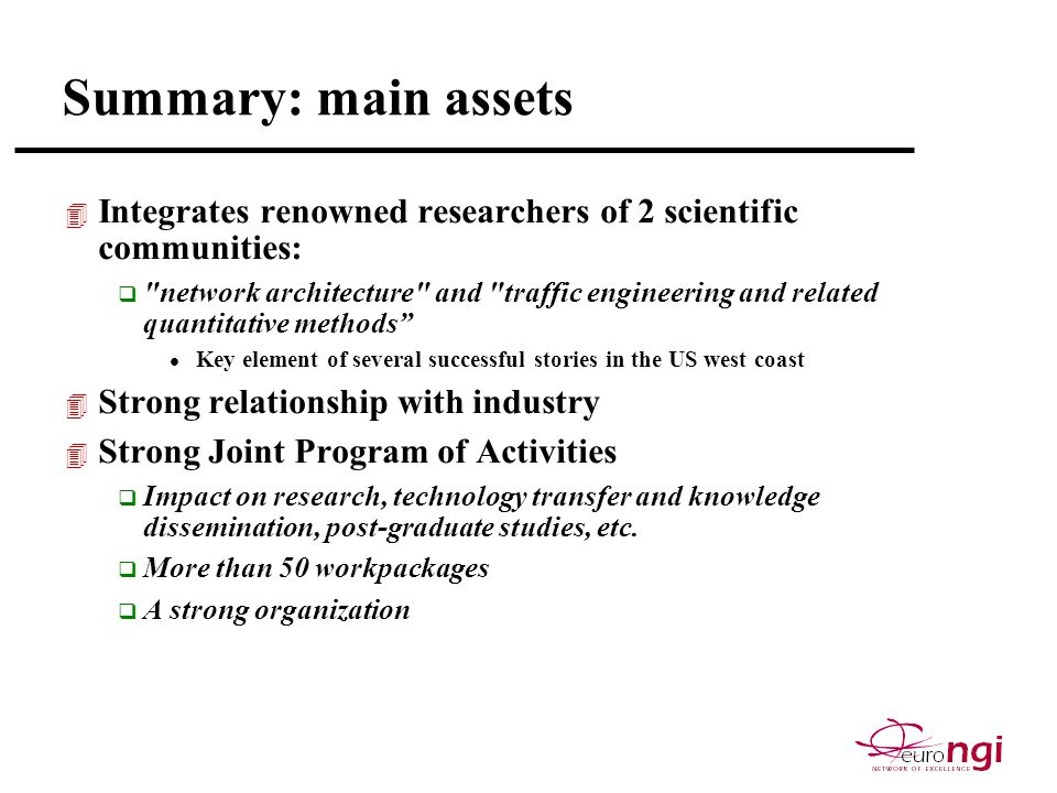 Summary: main assets 4 Integrates renowned researchers of 2 scientific communities: q network architecture and traffic engineering and related quantitative methods l Key element of several successful stories in the US west coast 4 Strong relationship with industry 4 Strong Joint Program of Activities q Impact on research, technology transfer and knowledge dissemination, post-graduate studies, etc.