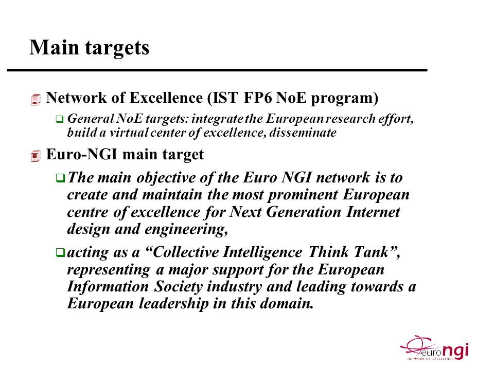 Main targets 4 Network of Excellence (IST FP6 NoE program) q General NoE targets: integrate the European research effort, build a virtual center of excellence, disseminate 4 Euro-NGI main target q The main objective of the Euro NGI network is to create and maintain the most prominent European centre of excellence for Next Generation Internet design and engineering, q acting as a Collective Intelligence Think Tank , representing a major support for the European Information Society industry and leading towards a European leadership in this domain.
