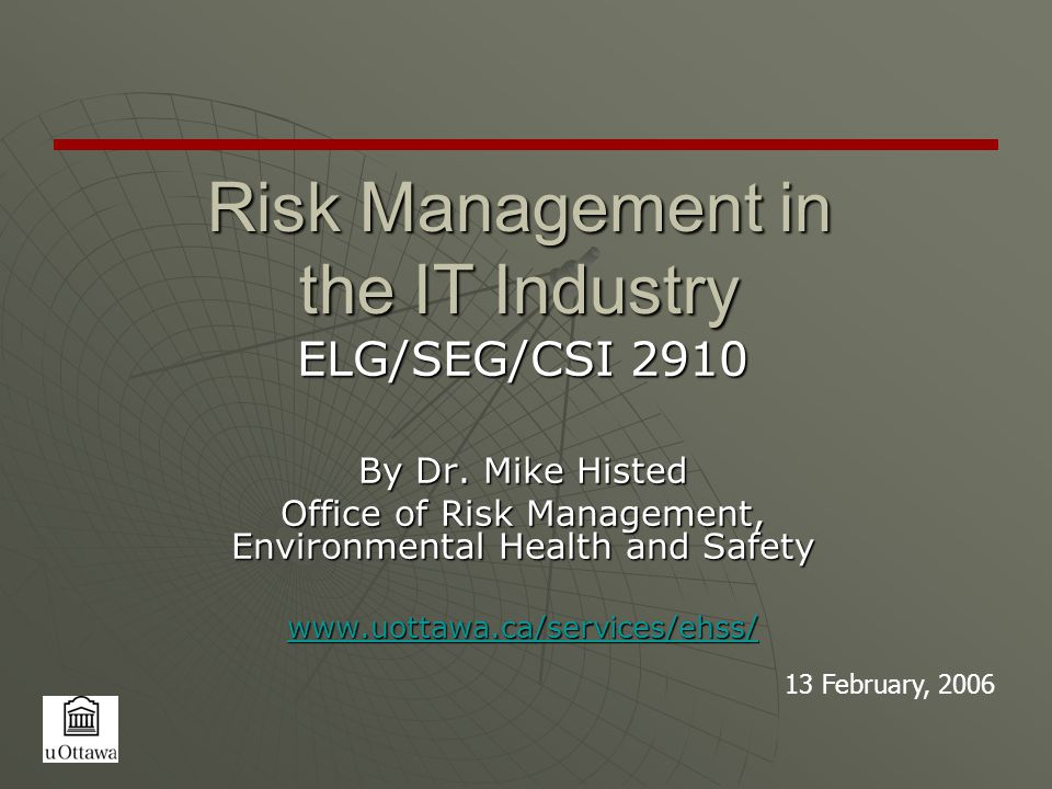 Risk Management in the IT Industry ELG/SEG/CSI 2910 By Dr. Mike Histed Office of Risk Management, Environmental Health and Safety www.uottawa.ca/servi