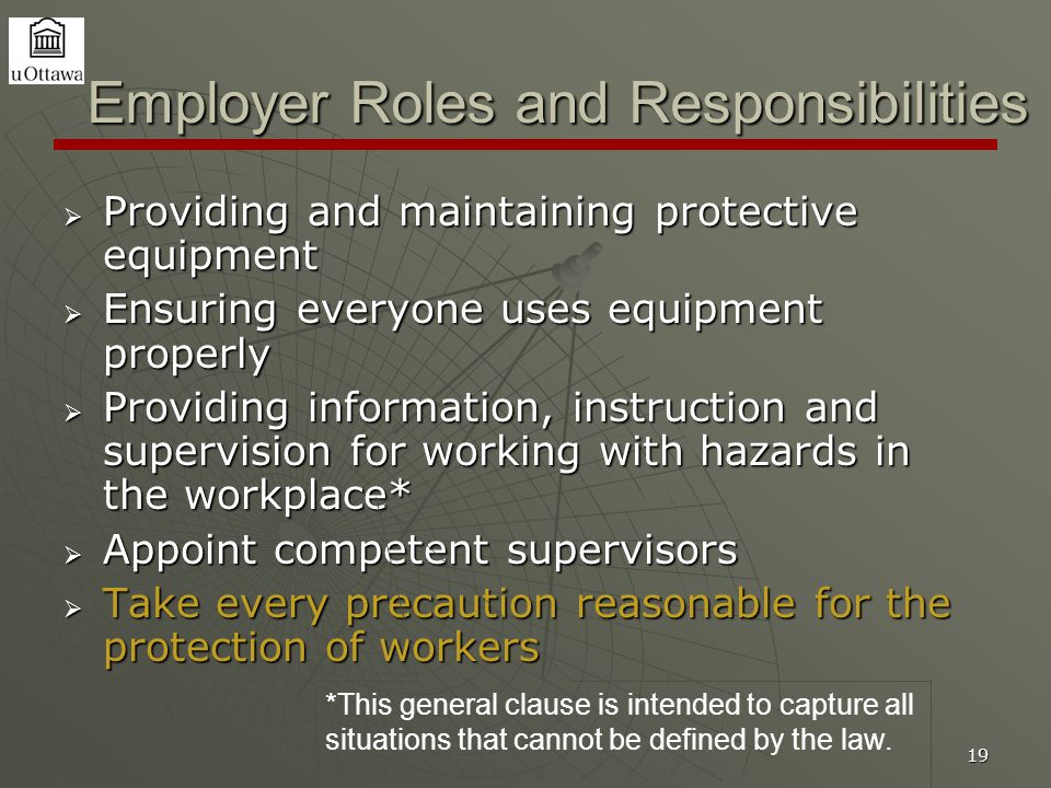 19 Employer Roles and Responsibilities  Providing and maintaining protective equipment  Ensuring everyone uses equipment properly  Providing inform