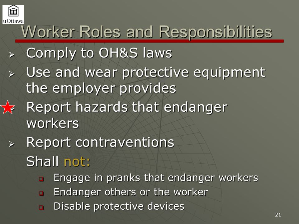 21 Worker Roles and Responsibilities  Comply to OH&S laws  Use and wear protective equipment the employer provides  Report hazards that endanger workers  Report contraventions Shall not:  Engage in pranks that endanger workers  Endanger others or the worker  Disable protective devices
