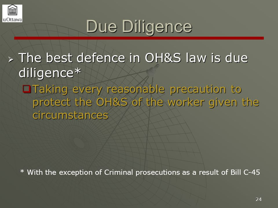 24 Due Diligence  The best defence in OH&S law is due diligence*  Taking every reasonable precaution to protect the OH&S of the worker given the cir