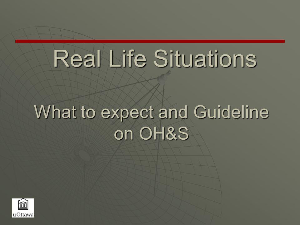 Real Life Situations What to expect and Guideline on OH&S Real Life Situations What to expect and Guideline on OH&S