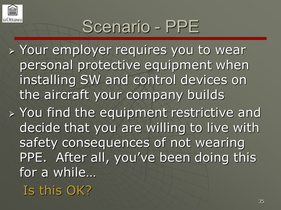 35 Scenario - PPE  Your employer requires you to wear personal protective equipment when installing SW and control devices on the aircraft your company builds  You find the equipment restrictive and decide that you are willing to live with safety consequences of not wearing PPE.