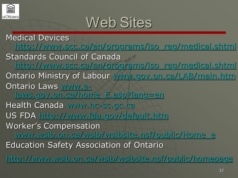 37 Web Sites Medical Devices http://www.scc.ca/en/programs/iso_reg/medical.shtml http://www.scc.ca/en/programs/iso_reg/medical.shtml Standards Council of Canada http://www.scc.ca/en/programs/iso_reg/medical.shtml http://www.scc.ca/en/programs/iso_reg/medical.shtml Ontario Ministry of Labour www.gov.on.ca/LAB/main.htm www.gov.on.ca/LAB/main.htm Ontario Laws www.e- laws.gov.on.ca/home_E.asp lang=en www.e- laws.gov.on.ca/home_E.asp lang=enwww.e- laws.gov.on.ca/home_E.asp lang=en Health Canada www.hc-sc.gc.ca US FDA http://www.fda.gov/default.htm http://www.fda.gov/default.htm Worker's Compensation www.wsib.on.ca/wsib/wsibsite.nsf/public/Home_e www.wsib.on.ca/wsib/wsibsite.nsf/public/Home_e Education Safety Association of Ontario http://www.wsib.on.ca/wsib/wsibsite.nsf/public/homepage
