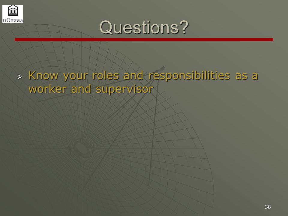 38 Questions  Know your roles and responsibilities as a worker and supervisor