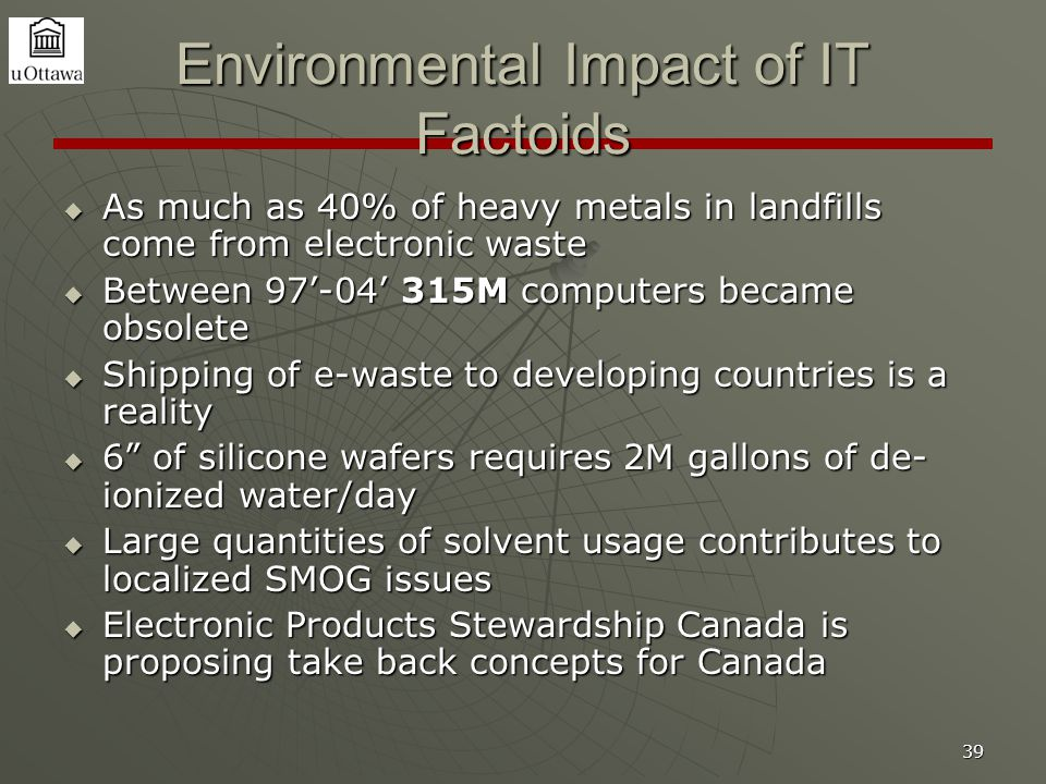 39 Environmental Impact of IT Factoids  As much as 40% of heavy metals in landfills come from electronic waste  Between 97'-04' 315M computers became obsolete  Shipping of e-waste to developing countries is a reality  6 of silicone wafers requires 2M gallons of de- ionized water/day  Large quantities of solvent usage contributes to localized SMOG issues  Electronic Products Stewardship Canada is proposing take back concepts for Canada