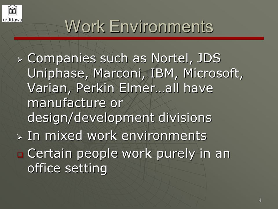 4 Work Environments  Companies such as Nortel, JDS Uniphase, Marconi, IBM, Microsoft, Varian, Perkin Elmer…all have manufacture or design/development