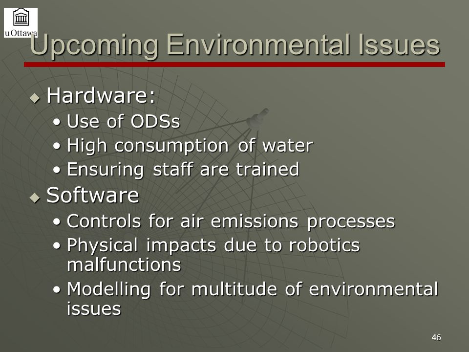 46 Upcoming Environmental Issues  Hardware: Use of ODSsUse of ODSs High consumption of waterHigh consumption of water Ensuring staff are trainedEnsuring staff are trained  Software Controls for air emissions processesControls for air emissions processes Physical impacts due to robotics malfunctionsPhysical impacts due to robotics malfunctions Modelling for multitude of environmental issuesModelling for multitude of environmental issues