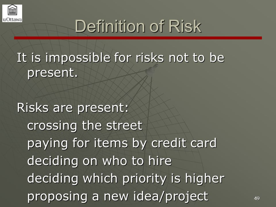 49 Definition of Risk It is impossible for risks not to be present. Risks are present: crossing the street paying for items by credit card deciding on