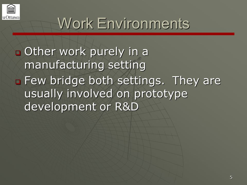 5 Work Environments  Other work purely in a manufacturing setting  Few bridge both settings.