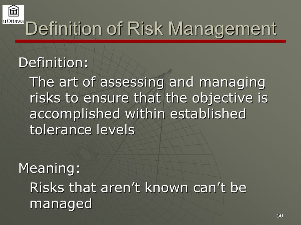 50 Definition of Risk Management Definition: The art of assessing and managing risks to ensure that the objective is accomplished within established tolerance levels Meaning: Risks that aren't known can't be managed
