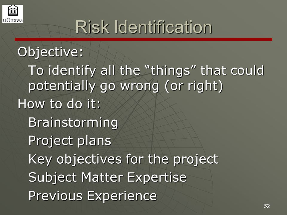 "52 Risk Identification Objective: To identify all the ""things"" that could potentially go wrong (or right) How to do it: Brainstorming Project plans Ke"