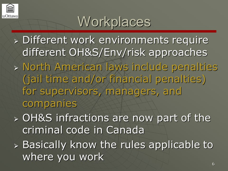 6 Workplaces  Different work environments require different OH&S/Env/risk approaches  North American laws include penalties (jail time and/or financ