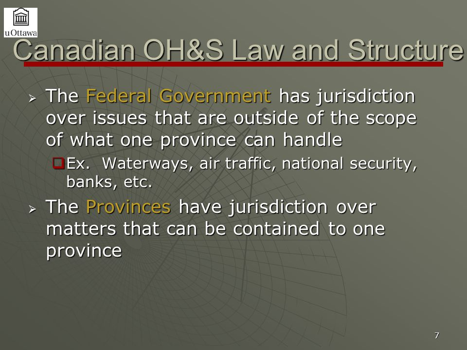 7 Canadian OH&S Law and Structure  The Federal Government has jurisdiction over issues that are outside of the scope of what one province can handle