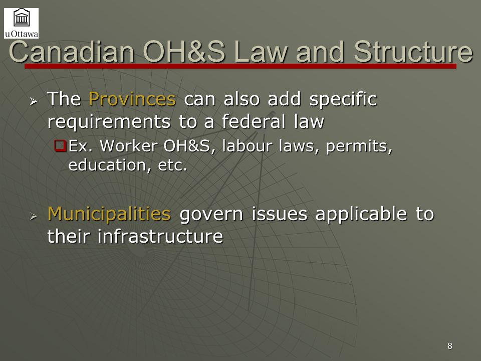 8 Canadian OH&S Law and Structure  The Provinces can also add specific requirements to a federal law  Ex. Worker OH&S, labour laws, permits, educati
