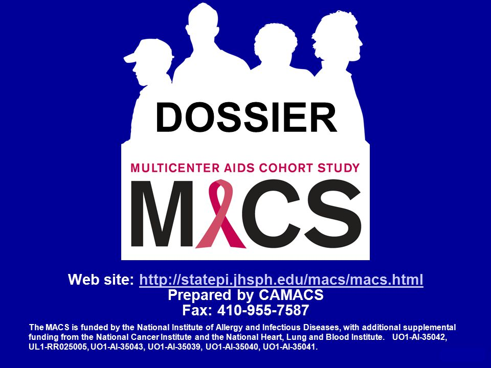 DOSSIER Web site: http://statepi.jhsph.edu/macs/macs.htmlhttp://statepi.jhsph.edu/macs/macs.html Prepared by CAMACS Fax: 410-955-7587 May 2011 The MACS is funded by the National Institute of Allergy and Infectious Diseases, with additional supplemental funding from the National Cancer Institute and the National Heart, Lung and Blood Institute.