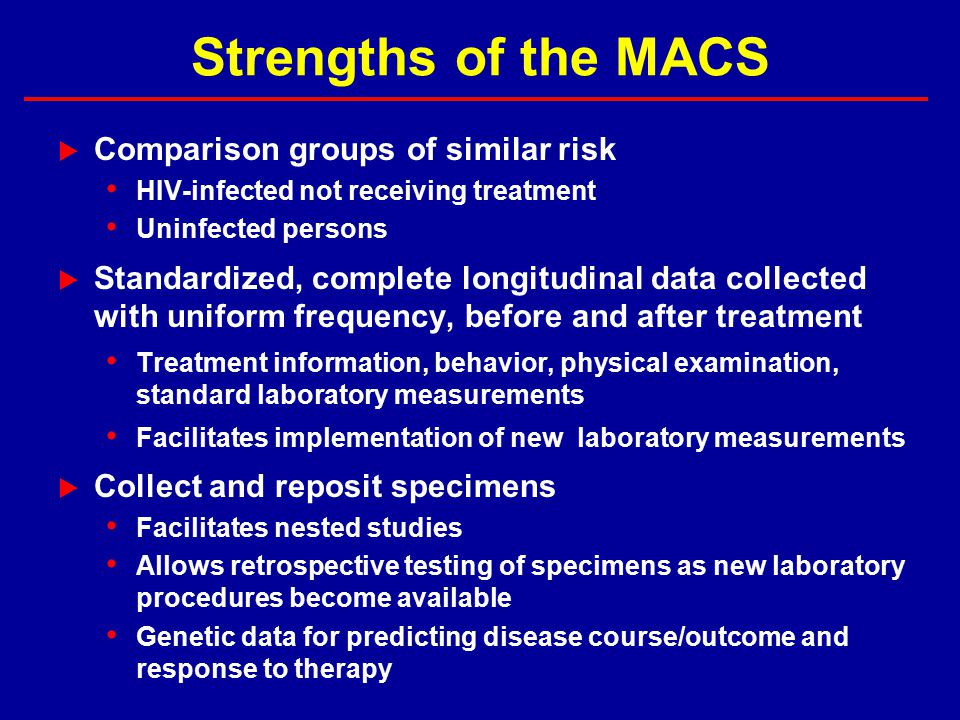 Strengths of the MACS  Comparison groups of similar risk HIV-infected not receiving treatment Uninfected persons  Standardized, complete longitudinal data collected with uniform frequency, before and after treatment Treatment information, behavior, physical examination, standard laboratory measurements Facilitates implementation of new laboratory measurements  Collect and reposit specimens Facilitates nested studies Allows retrospective testing of specimens as new laboratory procedures become available Genetic data for predicting disease course/outcome and response to therapy