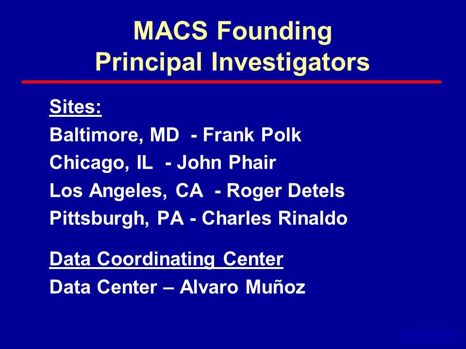 MACS Founding Principal Investigators Sites: Baltimore, MD - Frank Polk Chicago, IL - John Phair Los Angeles, CA - Roger Detels Pittsburgh, PA - Charles Rinaldo Data Coordinating Center Data Center – Alvaro Muñoz November 2004