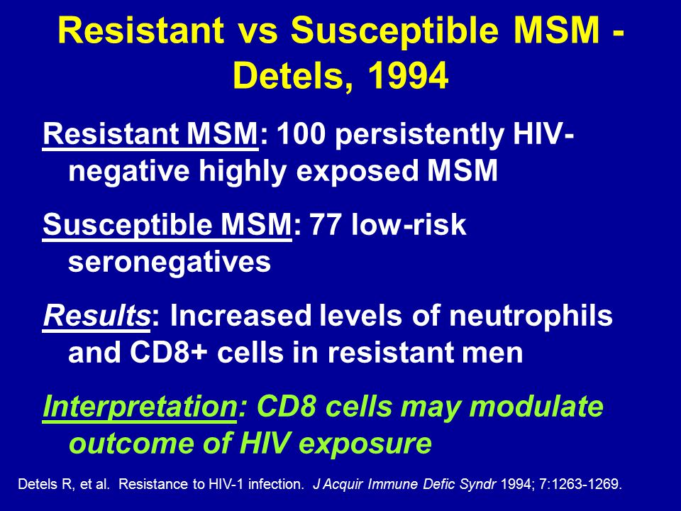 Resistant vs Susceptible MSM - Detels, 1994 Resistant MSM: 100 persistently HIV- negative highly exposed MSM Susceptible MSM: 77 low-risk seronegatives Results: Increased levels of neutrophils and CD8+ cells in resistant men Interpretation: CD8 cells may modulate outcome of HIV exposure Detels R, et al.