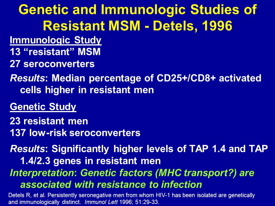 Genetic and Immunologic Studies of Resistant MSM - Detels, 1996 Immunologic Study 13 resistant MSM 27 seroconverters Results: Median percentage of CD25+/CD8+ activated cells higher in resistant men Genetic Study 23 resistant men 137 low-risk seroconverters Results: Significantly higher levels of TAP 1.4 and TAP 1.4/2.3 genes in resistant men Interpretation: Genetic factors (MHC transport ) are associated with resistance to infection Detels R, et al.