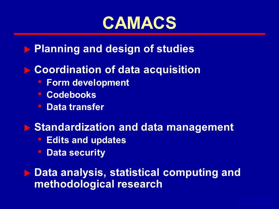 CAMACS  Planning and design of studies  Coordination of data acquisition Form development Codebooks Data transfer  Standardization and data management Edits and updates Data security  Data analysis, statistical computing and methodological research September 1995