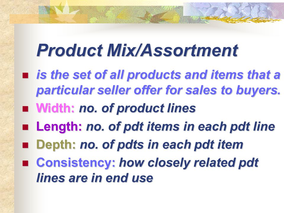 Product Mix/Assortment is the set of all products and items that a particular seller offer for sales to buyers. is the set of all products and items t
