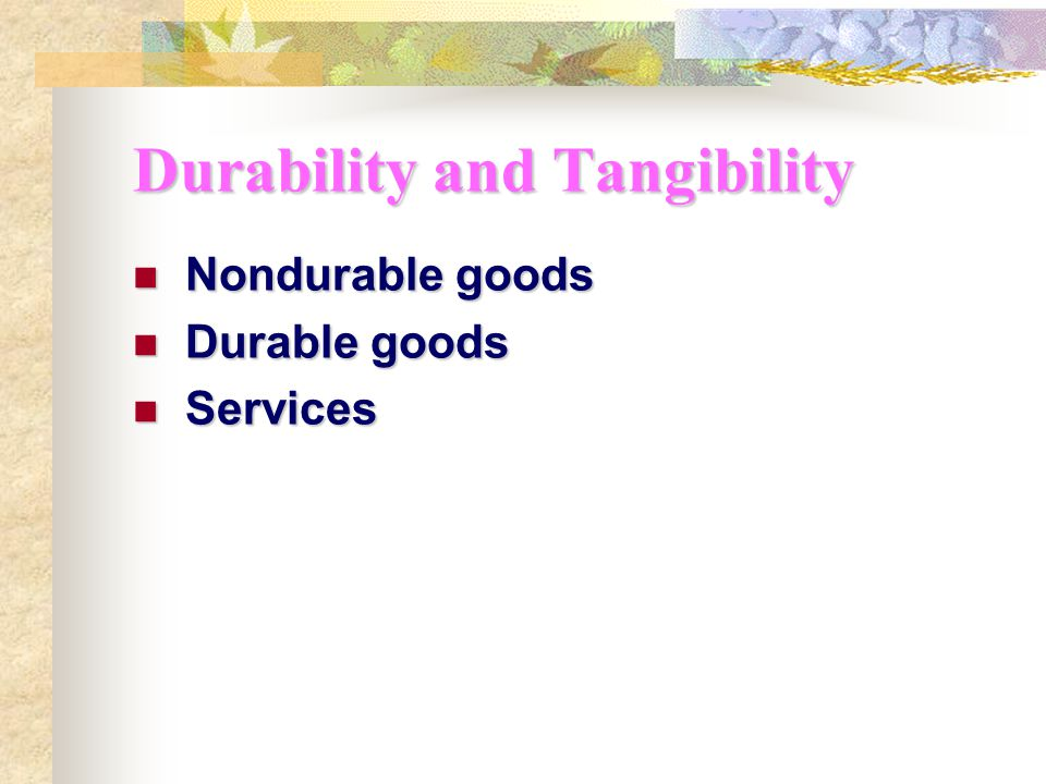 Durability and Tangibility Nondurable goods Nondurable goods Durable goods Durable goods Services Services