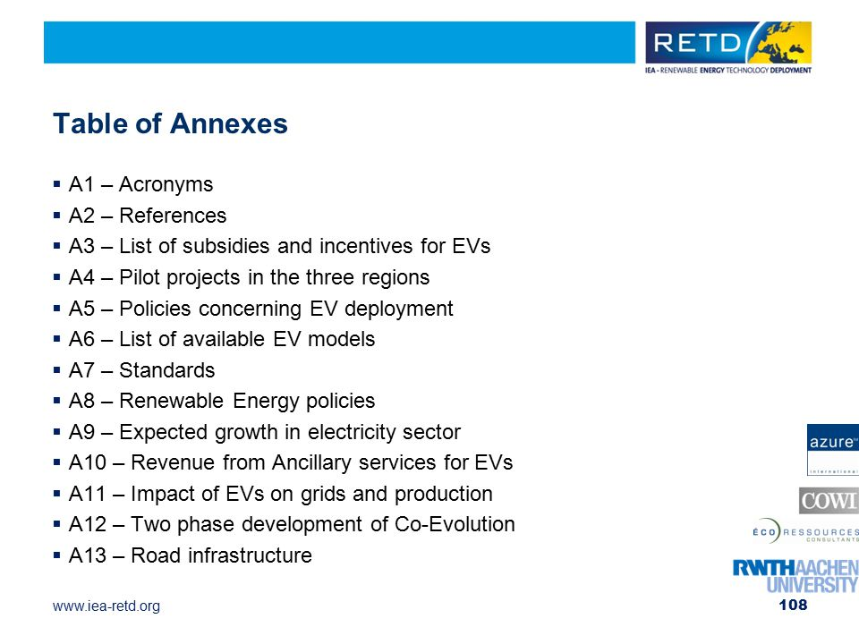 www.iea-retd.org Table of Annexes  A1 – Acronyms  A2 – References  A3 – List of subsidies and incentives for EVs  A4 – Pilot projects in the three regions  A5 – Policies concerning EV deployment  A6 – List of available EV models  A7 – Standards  A8 – Renewable Energy policies  A9 – Expected growth in electricity sector  A10 – Revenue from Ancillary services for EVs  A11 – Impact of EVs on grids and production  A12 – Two phase development of Co-Evolution  A13 – Road infrastructure 108
