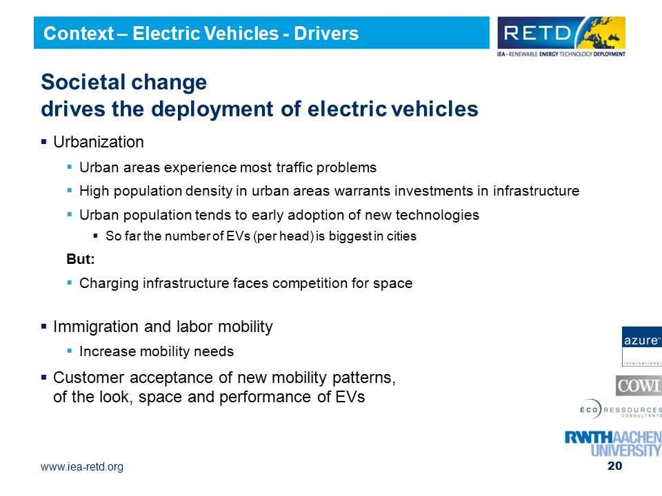 www.iea-retd.org 20 Societal change drives the deployment of electric vehicles  Urbanization  Urban areas experience most traffic problems  High population density in urban areas warrants investments in infrastructure  Urban population tends to early adoption of new technologies  So far the number of EVs (per head) is biggest in cities But:  Charging infrastructure faces competition for space  Immigration and labor mobility  Increase mobility needs  Customer acceptance of new mobility patterns, of the look, space and performance of EVs Context – Electric Vehicles - Drivers