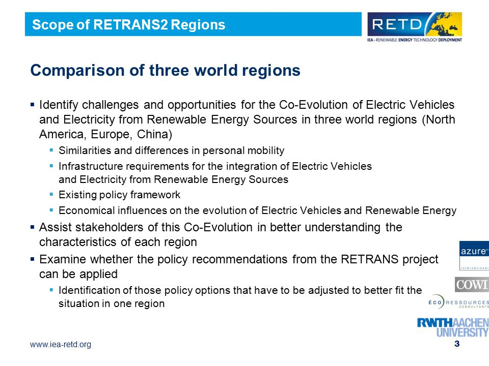 www.iea-retd.org Comparison of three world regions  Identify challenges and opportunities for the Co-Evolution of Electric Vehicles and Electricity from Renewable Energy Sources in three world regions (North America, Europe, China)  Similarities and differences in personal mobility  Infrastructure requirements for the integration of Electric Vehicles and Electricity from Renewable Energy Sources  Existing policy framework  Economical influences on the evolution of Electric Vehicles and Renewable Energy  Assist stakeholders of this Co-Evolution in better understanding the characteristics of each region  Examine whether the policy recommendations from the RETRANS project can be applied  Identification of those policy options that have to be adjusted to better fit the situation in one region 3 Scope of RETRANS2 Regions