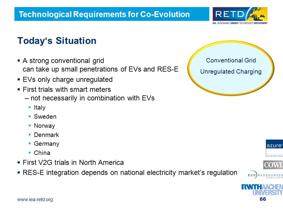 www.iea-retd.org Today's Situation 66  A strong conventional grid can take up small penetrations of EVs and RES-E  EVs only charge unregulated  First trials with smart meters – not necessarily in combination with EVs  Italy  Sweden  Norway  Denmark  Germany  China  First V2G trials in North America  RES-E integration depends on national electricity market's regulation Conventional Grid Unregulated Charging Technological Requirements for Co-Evolution