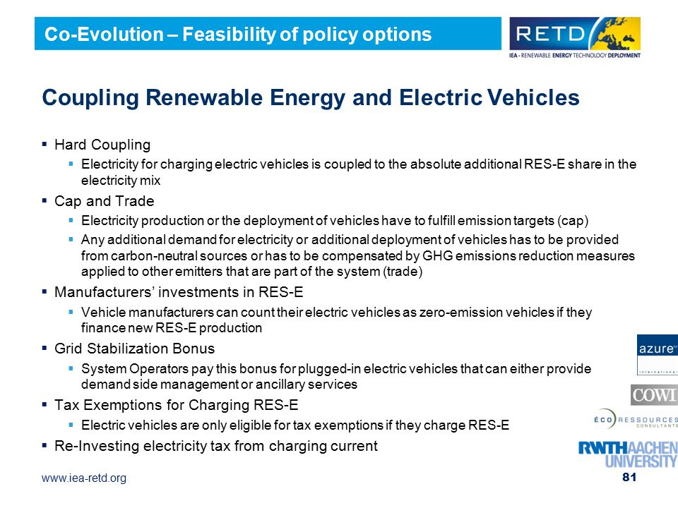 www.iea-retd.org Coupling Renewable Energy and Electric Vehicles  Hard Coupling  Electricity for charging electric vehicles is coupled to the absolute additional RES-E share in the electricity mix  Cap and Trade  Electricity production or the deployment of vehicles have to fulfill emission targets (cap)  Any additional demand for electricity or additional deployment of vehicles has to be provided from carbon-neutral sources or has to be compensated by GHG emissions reduction measures applied to other emitters that are part of the system (trade)  Manufacturers' investments in RES-E  Vehicle manufacturers can count their electric vehicles as zero-emission vehicles if they finance new RES-E production  Grid Stabilization Bonus  System Operators pay this bonus for plugged-in electric vehicles that can either provide demand side management or ancillary services  Tax Exemptions for Charging RES-E  Electric vehicles are only eligible for tax exemptions if they charge RES-E  Re-Investing electricity tax from charging current 81 Co-Evolution – Feasibility of policy options