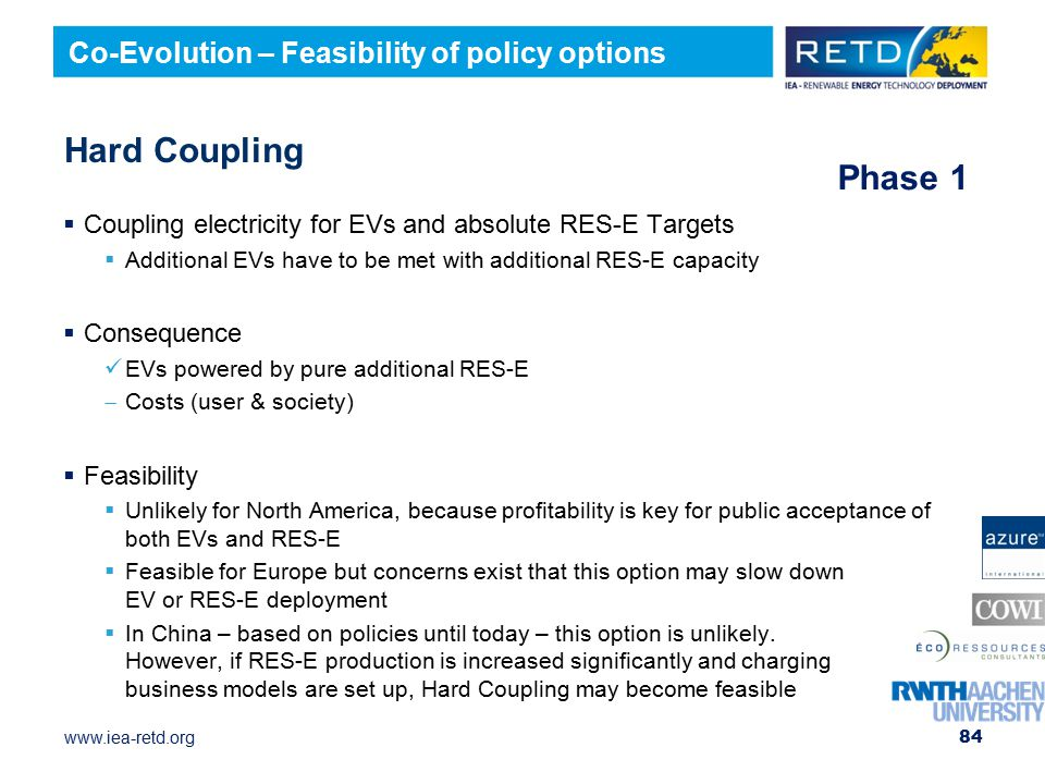 www.iea-retd.org Hard Coupling  Coupling electricity for EVs and absolute RES-E Targets  Additional EVs have to be met with additional RES-E capacity  Consequence EVs powered by pure additional RES-E  Costs (user & society)  Feasibility  Unlikely for North America, because profitability is key for public acceptance of both EVs and RES-E  Feasible for Europe but concerns exist that this option may slow down EV or RES-E deployment  In China – based on policies until today – this option is unlikely.