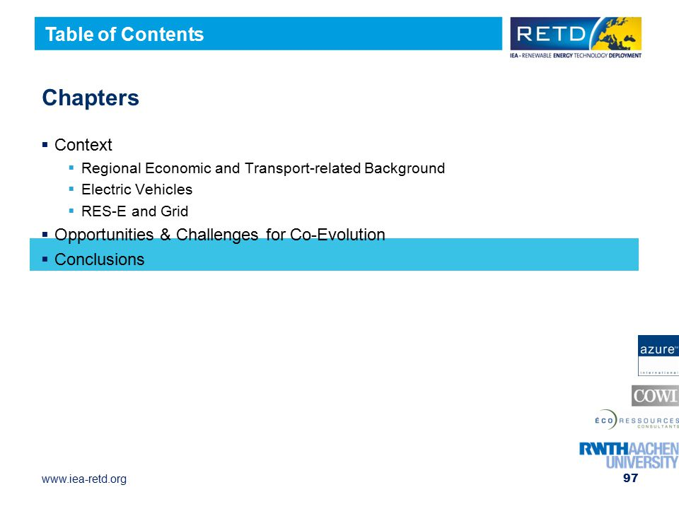 www.iea-retd.org 97 Chapters  Context  Regional Economic and Transport-related Background  Electric Vehicles  RES-E and Grid  Opportunities & Challenges for Co-Evolution  Conclusions Table of Contents