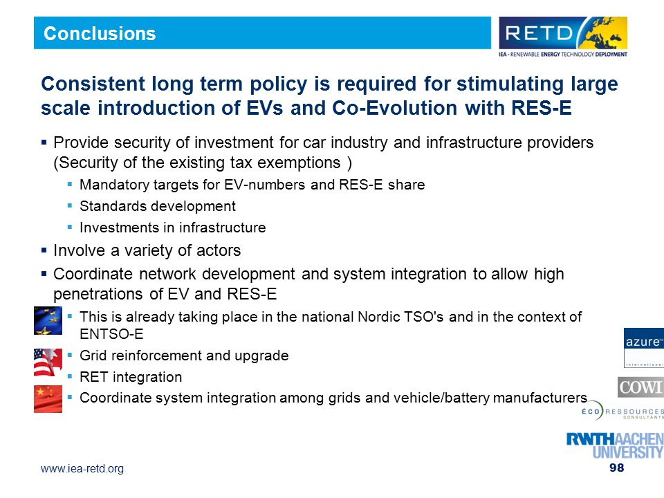www.iea-retd.org Consistent long term policy is required for stimulating large scale introduction of EVs and Co-Evolution with RES-E  Provide security of investment for car industry and infrastructure providers (Security of the existing tax exemptions )  Mandatory targets for EV-numbers and RES-E share  Standards development  Investments in infrastructure  Involve a variety of actors  Coordinate network development and system integration to allow high penetrations of EV and RES-E  This is already taking place in the national Nordic TSO s and in the context of ENTSO-E  Grid reinforcement and upgrade  RET integration  Coordinate system integration among grids and vehicle/battery manufacturers 98 Conclusions