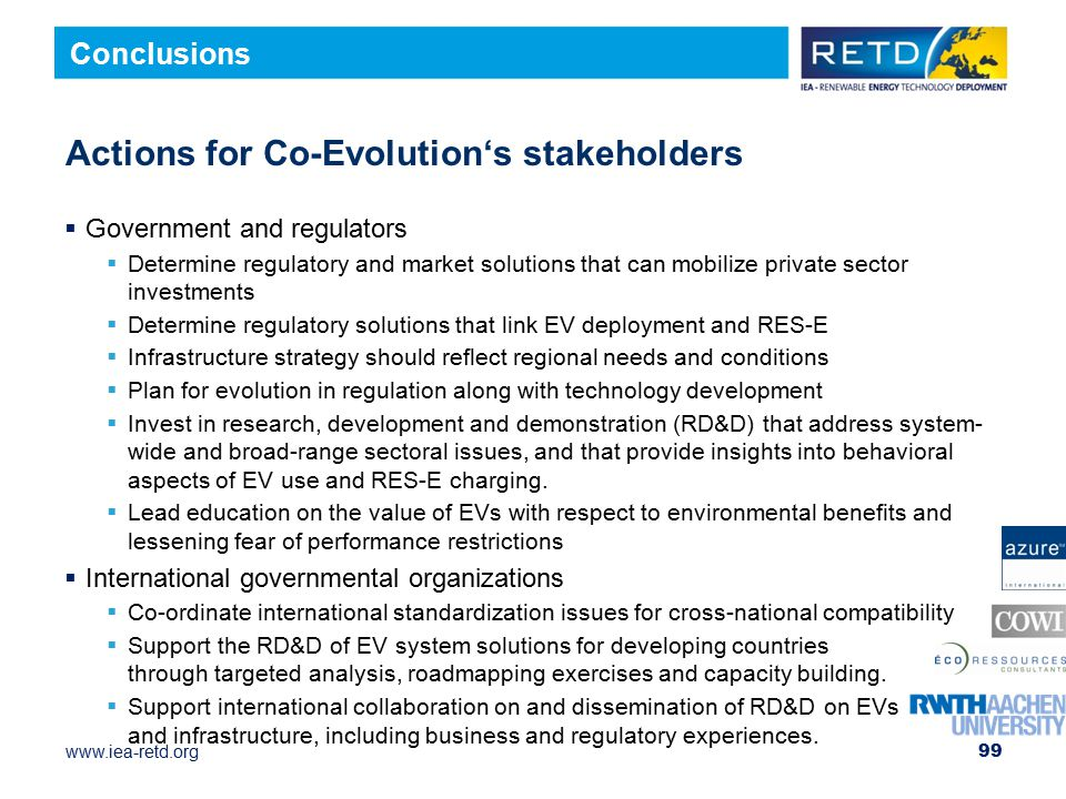 www.iea-retd.org Actions for Co-Evolution's stakeholders  Government and regulators  Determine regulatory and market solutions that can mobilize private sector investments  Determine regulatory solutions that link EV deployment and RES-E  Infrastructure strategy should reflect regional needs and conditions  Plan for evolution in regulation along with technology development  Invest in research, development and demonstration (RD&D) that address system- wide and broad-range sectoral issues, and that provide insights into behavioral aspects of EV use and RES-E charging.