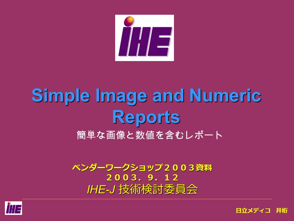 Simple Image and Numeric Reports ベンダーワークショップ2003資料2003.9.12 IHE-J 技術検討委員会 簡単な画像と数値を含むレポート 日立メディコ 井桁